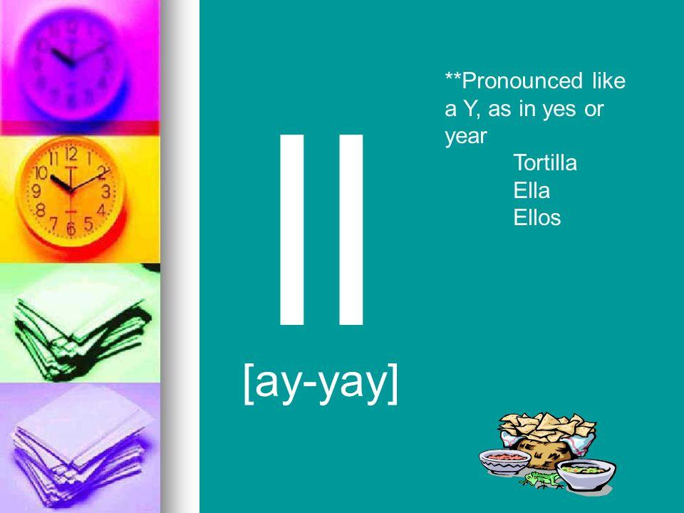 ll [ay-yay] **Pronounced like a Y, as in yes or year Tortilla Ella
